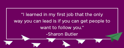 I learned in my first job that the only way you can lead is if you can get people to want to follow you.  Sharon Butler