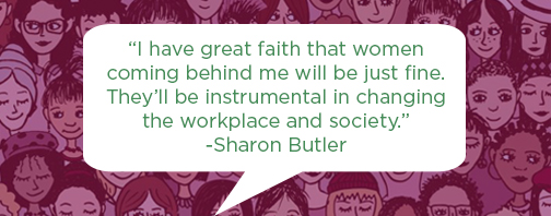 I have great faith that women coming behind me will be just fine.  They'll be instrumental in changing the workplace and society. Sharon Butler